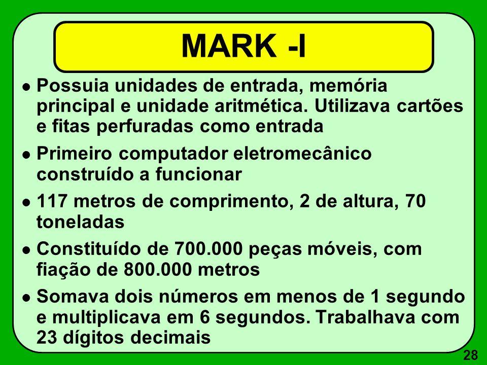 28 MARK -I Possuia unidades de entrada, memória principal e unidade aritmética. Utilizava cartões e fitas perfuradas como entrada Primeiro computador