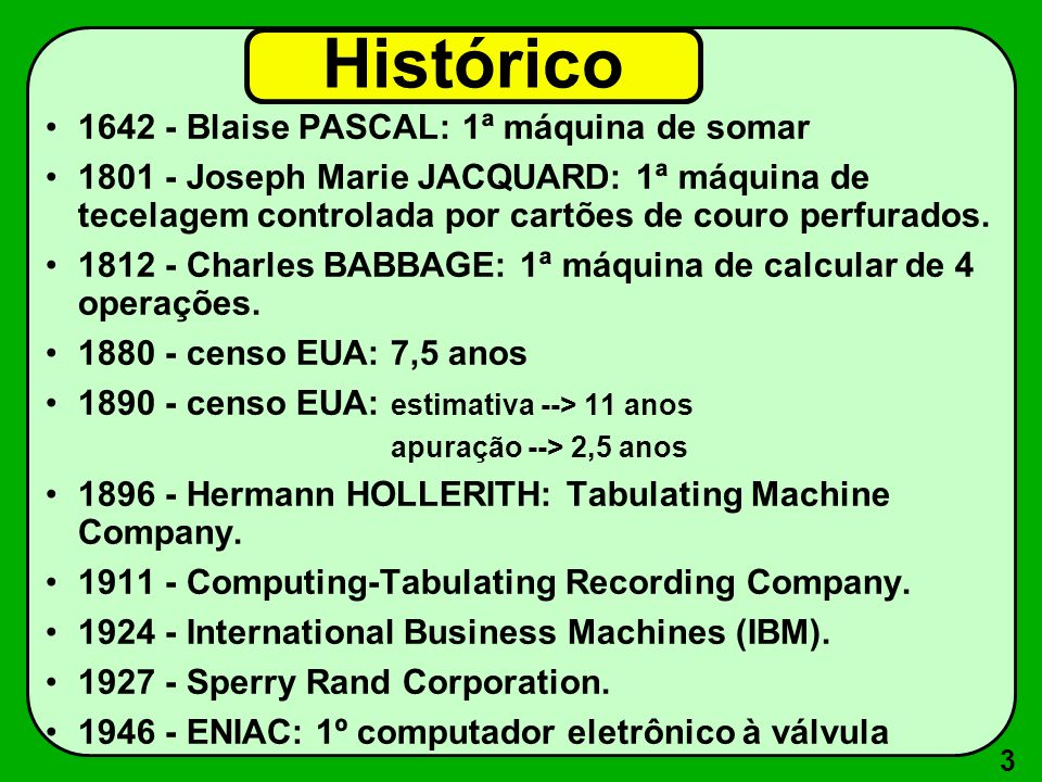 3 Histórico 1642 - Blaise PASCAL: 1ª máquina de somar 1801 - Joseph Marie JACQUARD: 1ª máquina de tecelagem controlada por cartões de couro perfurados