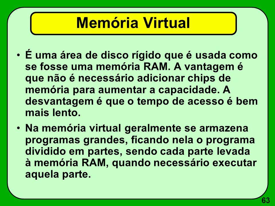 63 Memória Virtual É uma área de disco rígido que é usada como se fosse uma memória RAM. A vantagem é que não é necessário adicionar chips de memória