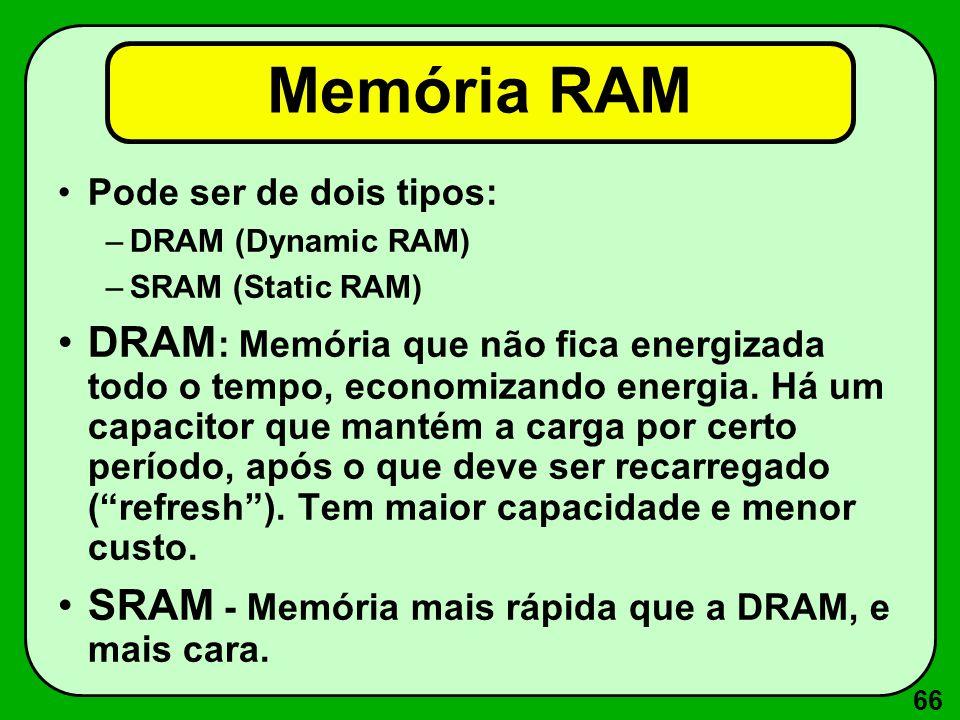 66 Memória RAM Pode ser de dois tipos: –DRAM (Dynamic RAM) –SRAM (Static RAM) DRAM : Memória que não fica energizada todo o tempo, economizando energi