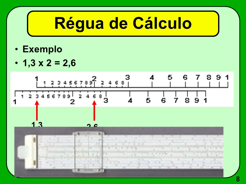 8 Régua de Cálculo Exemplo 1,3 x 2 = 2,6 1,3 2,6