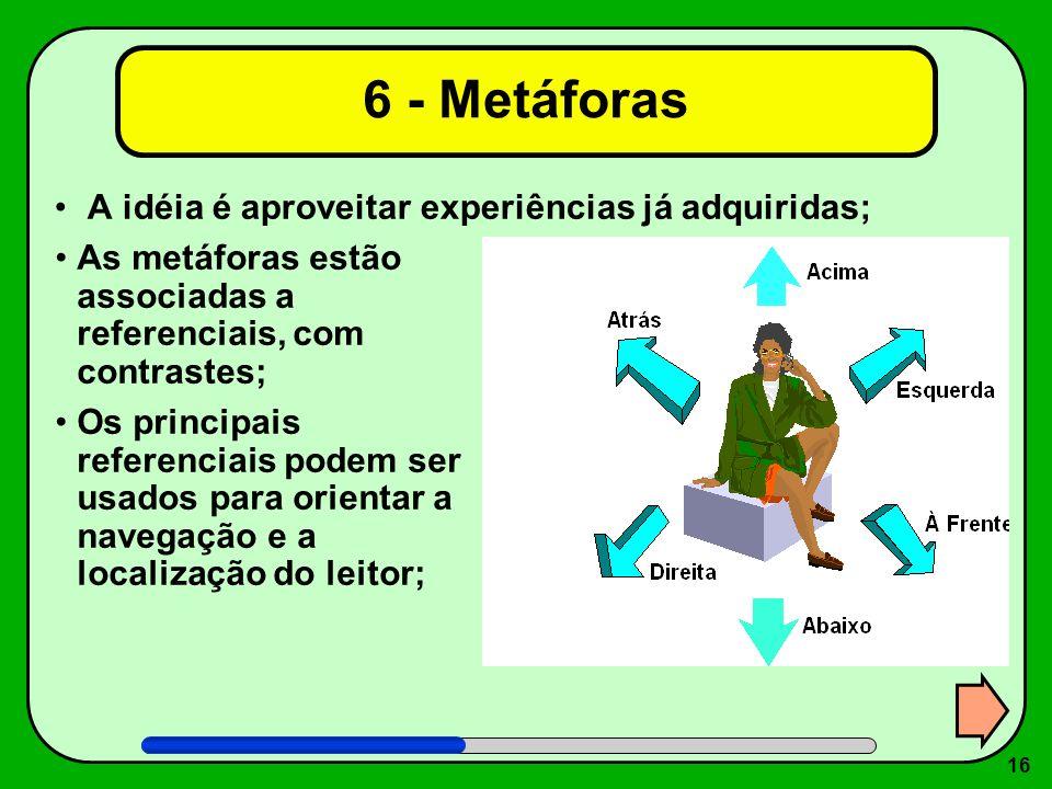 16 6 - Metáforas A idéia é aproveitar experiências já adquiridas; As metáforas estão associadas a referenciais, com contrastes; Os principais referenc