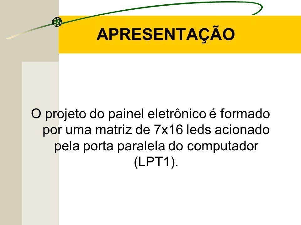 APRESENTAÇÃO O projeto do painel eletrônico é formado por uma matriz de 7x16 leds acionado pela porta paralela do computador (LPT1).