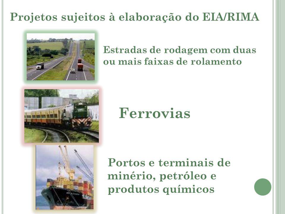 Projetos sujeitos à elaboração do EIA/RIMA Estradas de rodagem com duas ou mais faixas de rolamento Ferrovias Portos e terminais de minério, petróleo