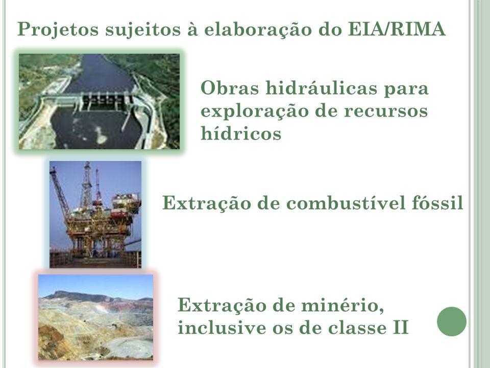 Projetos sujeitos à elaboração do EIA/RIMA Obras hidráulicas para exploração de recursos hídricos Extração de combustível fóssil Extração de minério,