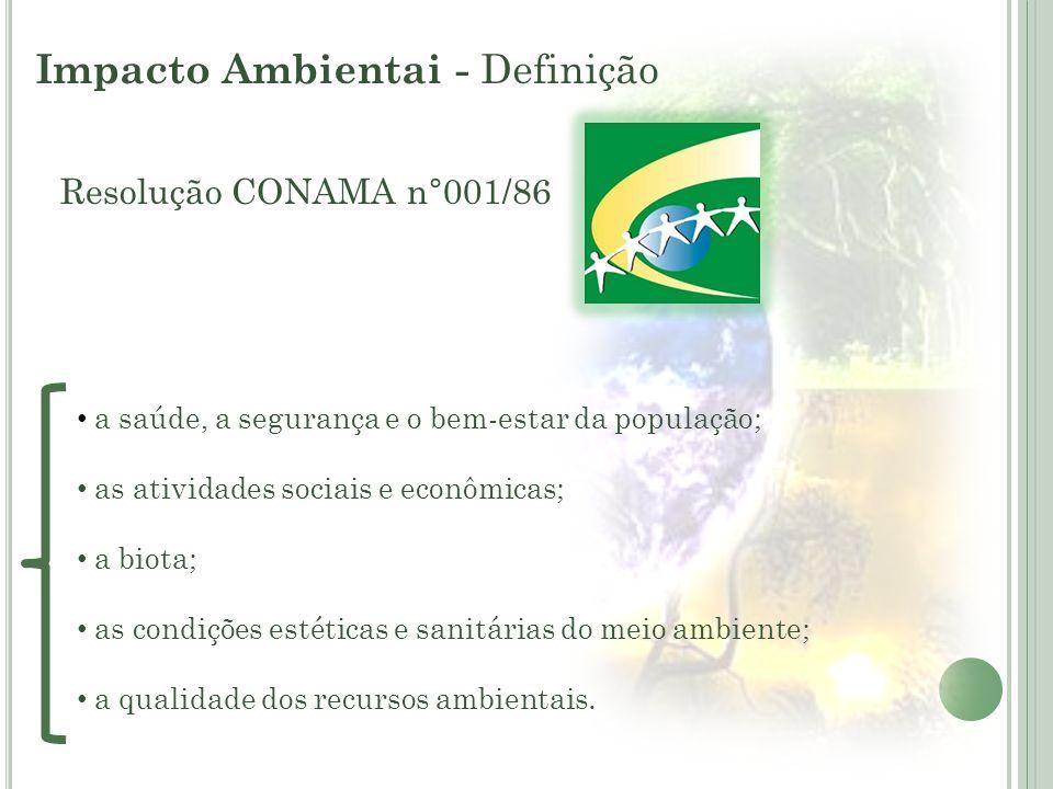 Impacto Ambientai - Definição Resolução CONAMA n°001/86 a saúde, a segurança e o bem-estar da população; as atividades sociais e econômicas; a biota;