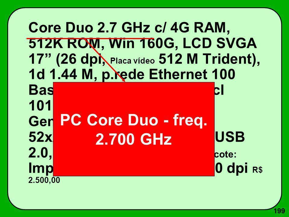 199 Core Duo 2.7 GHz c/ 4G RAM, 512K ROM, Win 160G, LCD SVGA 17 (26 dpi, Placa vídeo 512 M Trident), 1d 1.44 M, p.rede Ethernet 100 Base T, Fax-Mod. 5