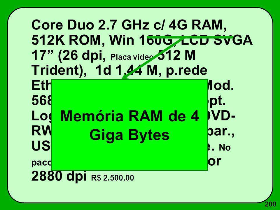 200 Core Duo 2.7 GHz c/ 4G RAM, 512K ROM, Win 160G, LCD SVGA 17 (26 dpi, Placa vídeo 512 M Trident), 1d 1.44 M, p.rede Ethernet 100 Base T, Fax-Mod. 5