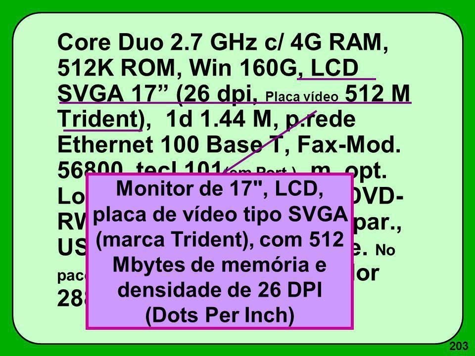 203 Core Duo 2.7 GHz c/ 4G RAM, 512K ROM, Win 160G, LCD SVGA 17 (26 dpi, Placa vídeo 512 M Trident), 1d 1.44 M, p.rede Ethernet 100 Base T, Fax-Mod. 5