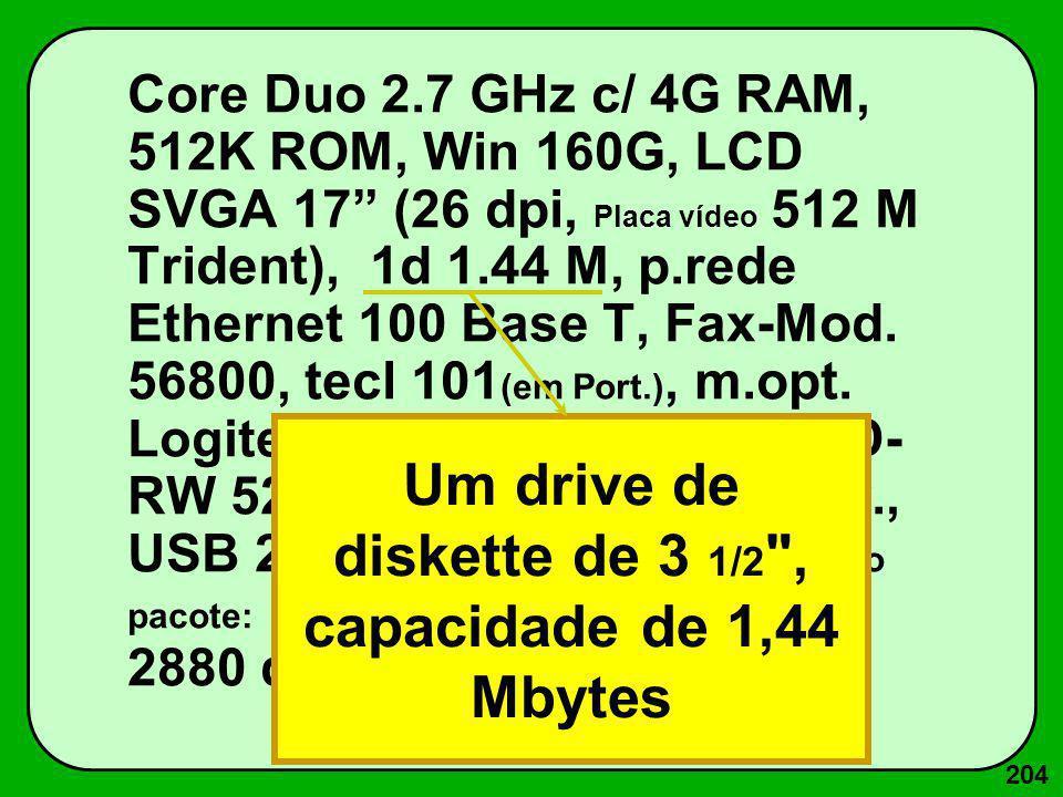 204 Core Duo 2.7 GHz c/ 4G RAM, 512K ROM, Win 160G, LCD SVGA 17 (26 dpi, Placa vídeo 512 M Trident), 1d 1.44 M, p.rede Ethernet 100 Base T, Fax-Mod. 5