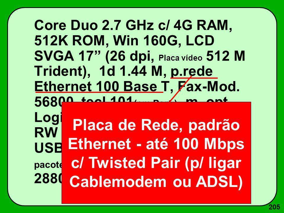 205 Core Duo 2.7 GHz c/ 4G RAM, 512K ROM, Win 160G, LCD SVGA 17 (26 dpi, Placa vídeo 512 M Trident), 1d 1.44 M, p.rede Ethernet 100 Base T, Fax-Mod. 5