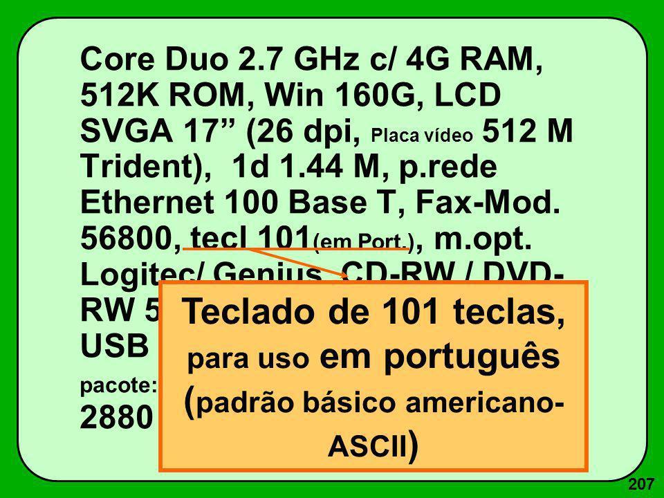 207 Core Duo 2.7 GHz c/ 4G RAM, 512K ROM, Win 160G, LCD SVGA 17 (26 dpi, Placa vídeo 512 M Trident), 1d 1.44 M, p.rede Ethernet 100 Base T, Fax-Mod. 5