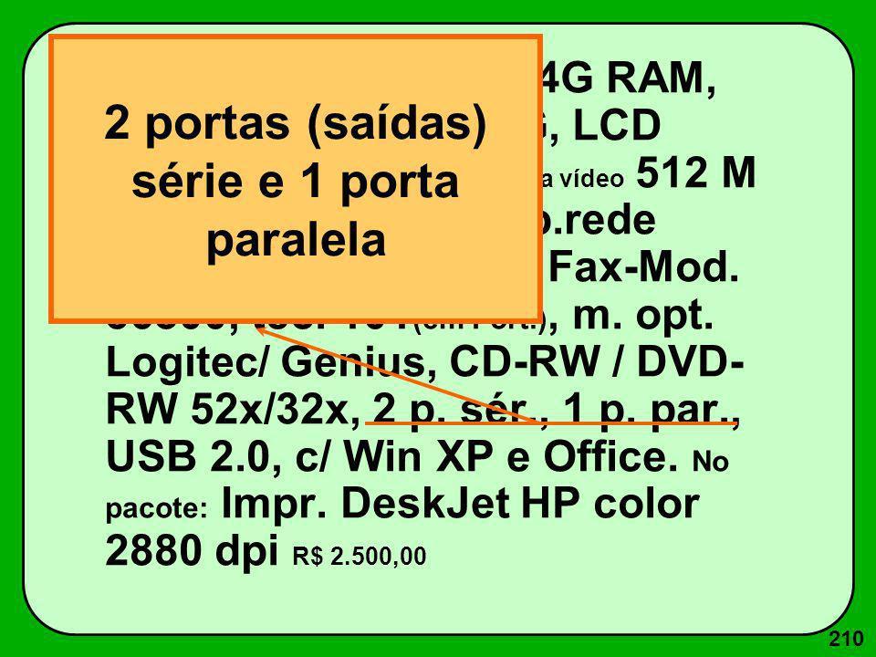 210 Core Duo 2.7 GHz c/ 4G RAM, 512K ROM, Win 160G, LCD SVGA 17 (26 dpi, Placa vídeo 512 M Trident), 1d 1.44 M, p.rede Ethernet 100 Base T, Fax-Mod. 5