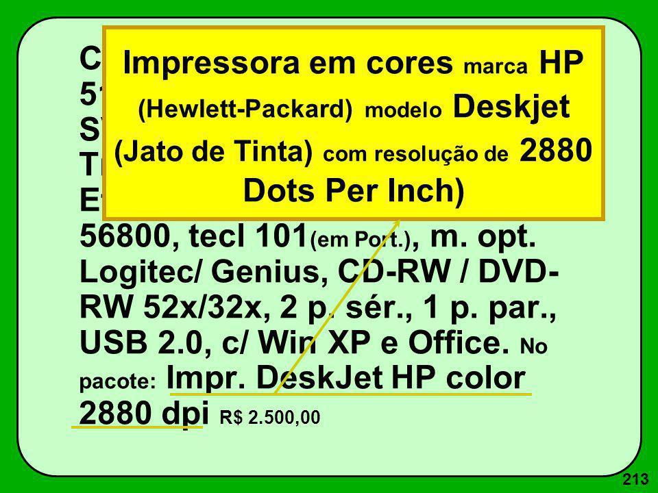 213 Core Duo 2.7 GHz c/ 4G RAM, 512K ROM, Win 160G, LCD SVGA 17 (26 dpi, Placa vídeo 512 M Trident), 1d 1.44 M, p.rede Ethernet 100 Base T, Fax-Mod. 5