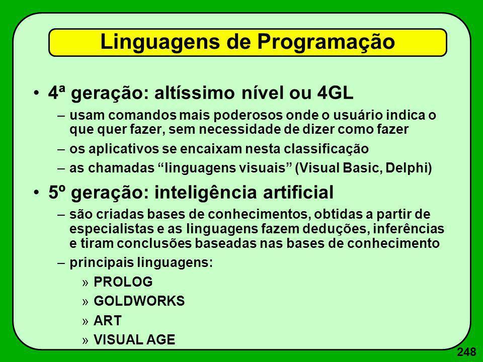 248 4ª geração: altíssimo nível ou 4GL –usam comandos mais poderosos onde o usuário indica o que quer fazer, sem necessidade de dizer como fazer –os a