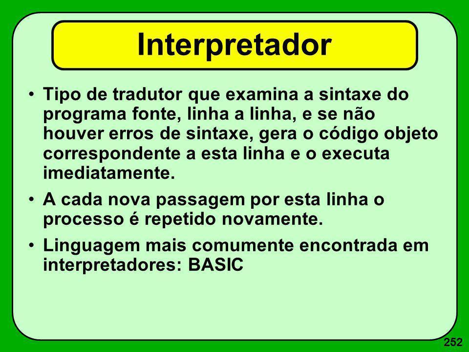 252 Interpretador Tipo de tradutor que examina a sintaxe do programa fonte, linha a linha, e se não houver erros de sintaxe, gera o código objeto corr