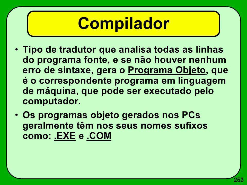 253 Compilador Tipo de tradutor que analisa todas as linhas do programa fonte, e se não houver nenhum erro de sintaxe, gera o Programa Objeto, que é o
