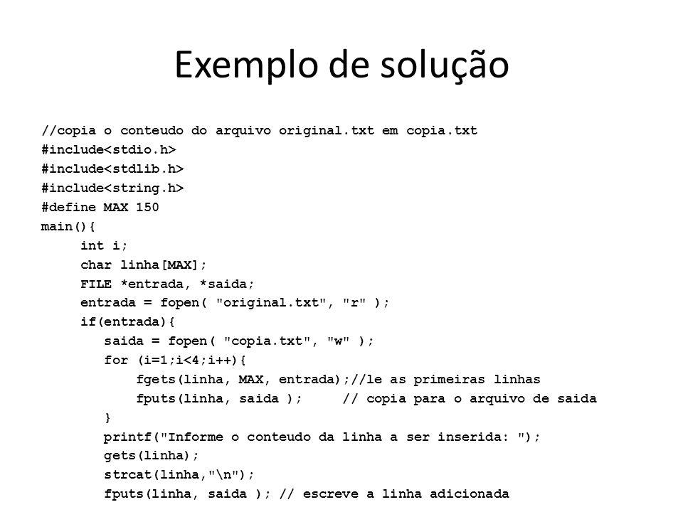 Exemplo de solução //copia o conteudo do arquivo original.txt em copia.txt #include #define MAX 150 main(){ int i; char linha[MAX]; FILE *entrada, *sa