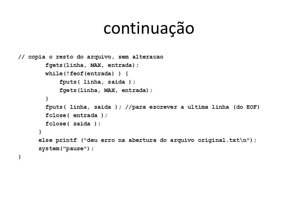 continuação // copia o resto do arquivo, sem alteracao fgets(linha, MAX, entrada); while(!feof(entrada) ) { fputs( linha, saida ); fgets(linha, MAX, e