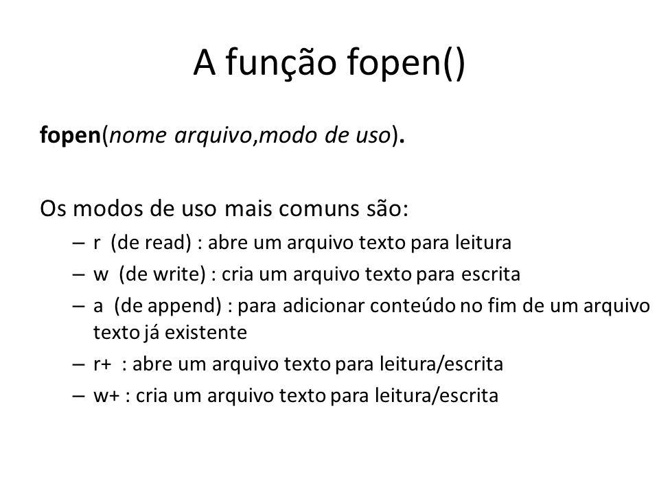 A função fopen() fopen(nome arquivo,modo de uso). Os modos de uso mais comuns são: – r (de read) : abre um arquivo texto para leitura – w (de write) :