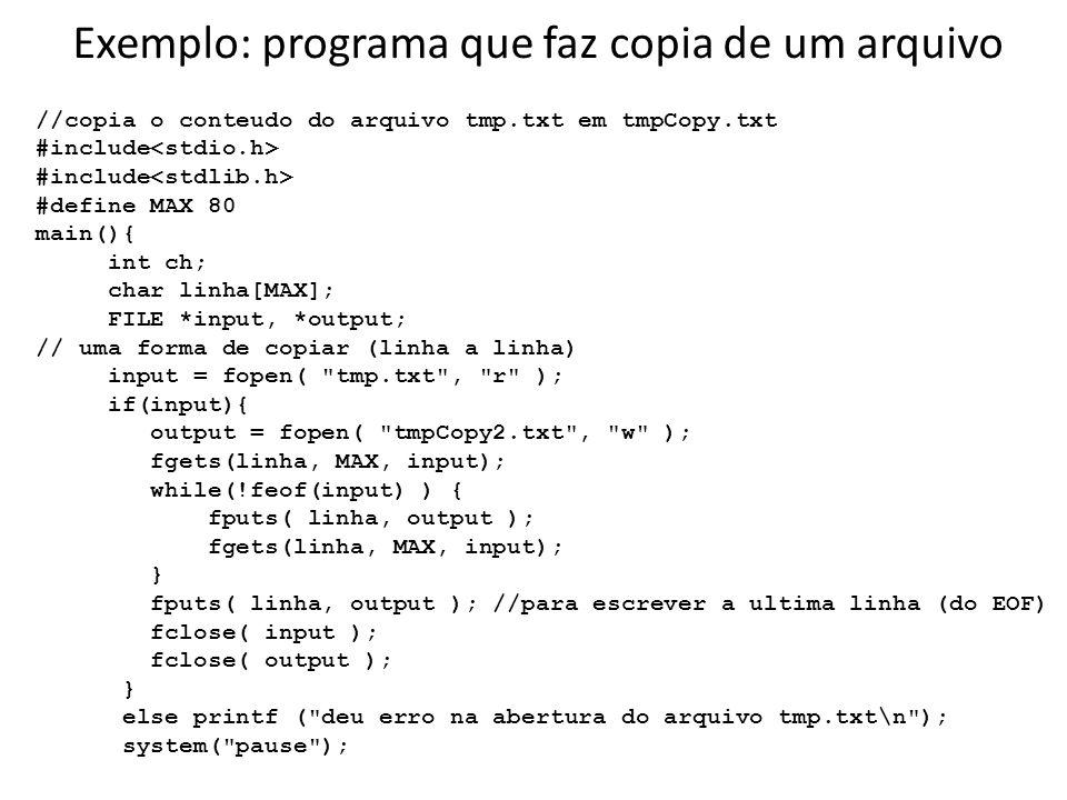 continuação // outra forma de copiar (caracter a caracter) input = fopen( tmp.txt , r ); if(input){ output = fopen( tmpCopy.txt , w ); ch = fgetc( input ); while( ch != EOF ) { fputc( ch, output ); ch = fgetc( input ); } fclose( input ); fclose( output ); } else printf ( deu erro na abertura do arquivo tmp.txt\n ); system( pause ); }