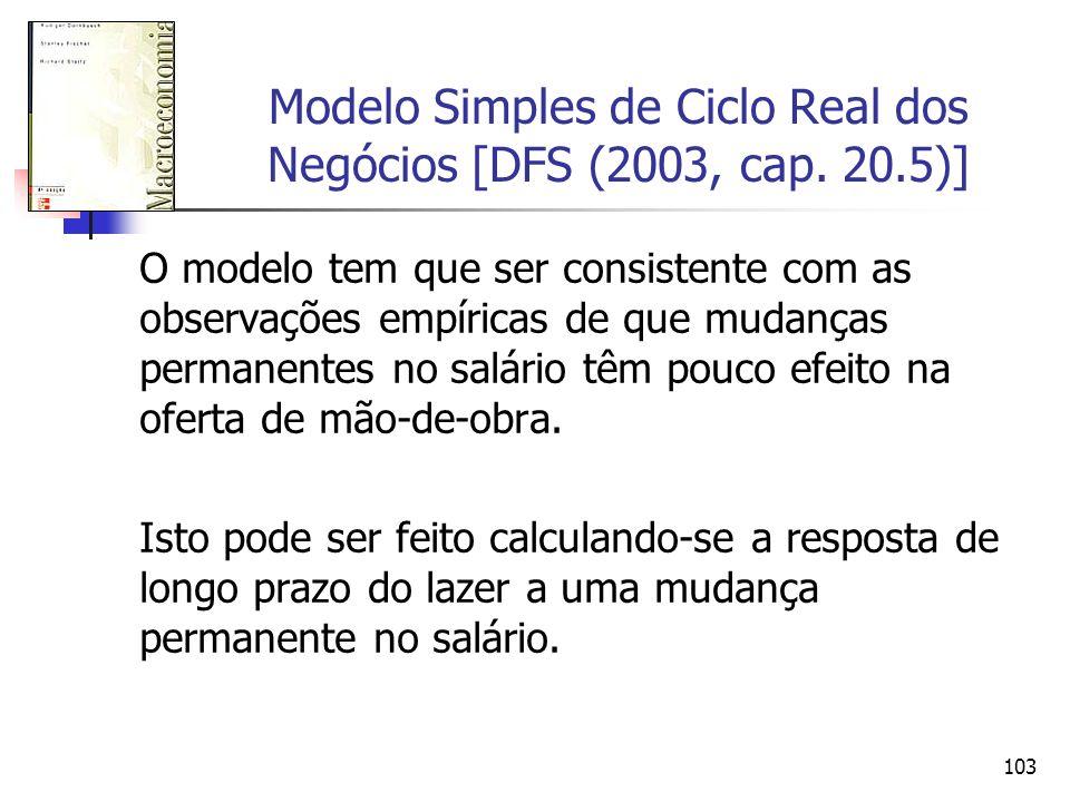 103 Modelo Simples de Ciclo Real dos Negócios [DFS (2003, cap. 20.5)] O modelo tem que ser consistente com as observações empíricas de que mudanças pe
