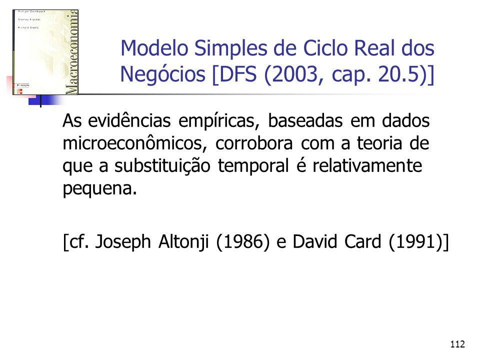 112 Modelo Simples de Ciclo Real dos Negócios [DFS (2003, cap. 20.5)] As evidências empíricas, baseadas em dados microeconômicos, corrobora com a teor