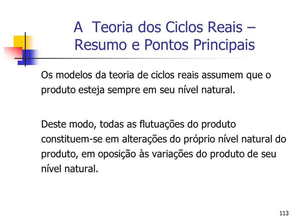 113 A Teoria dos Ciclos Reais – Resumo e Pontos Principais Os modelos da teoria de ciclos reais assumem que o produto esteja sempre em seu nível natur