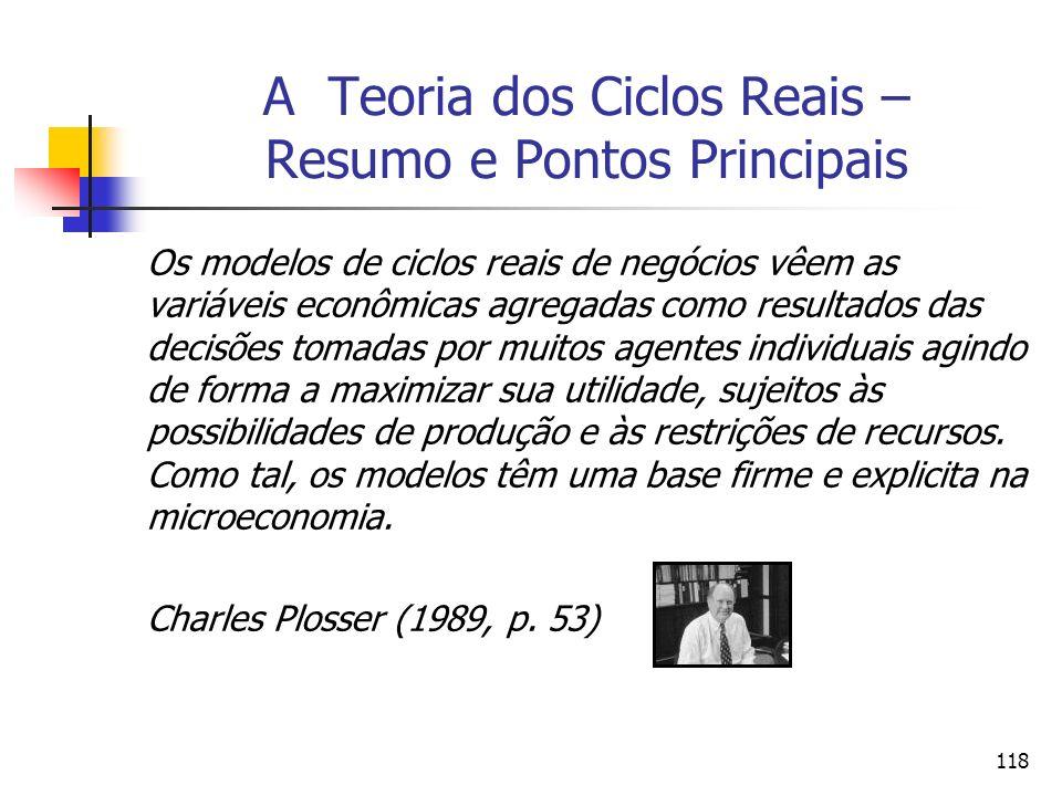 118 A Teoria dos Ciclos Reais – Resumo e Pontos Principais Os modelos de ciclos reais de negócios vêem as variáveis econômicas agregadas como resultad