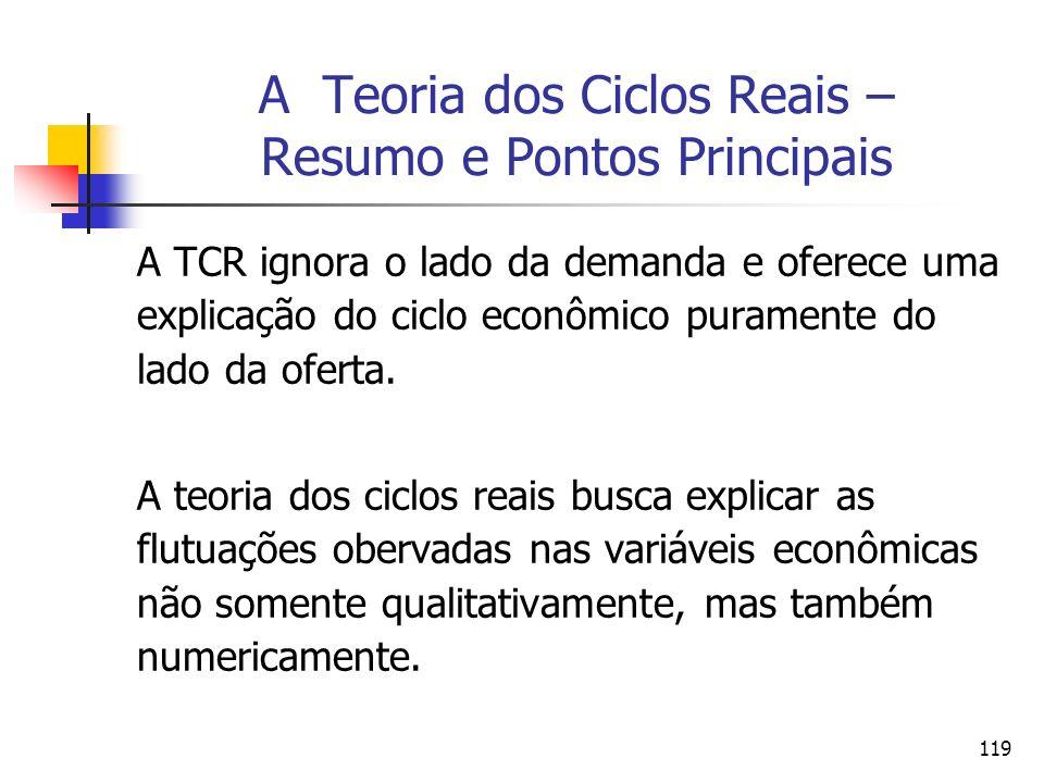 119 A Teoria dos Ciclos Reais – Resumo e Pontos Principais A TCR ignora o lado da demanda e oferece uma explicação do ciclo econômico puramente do lad
