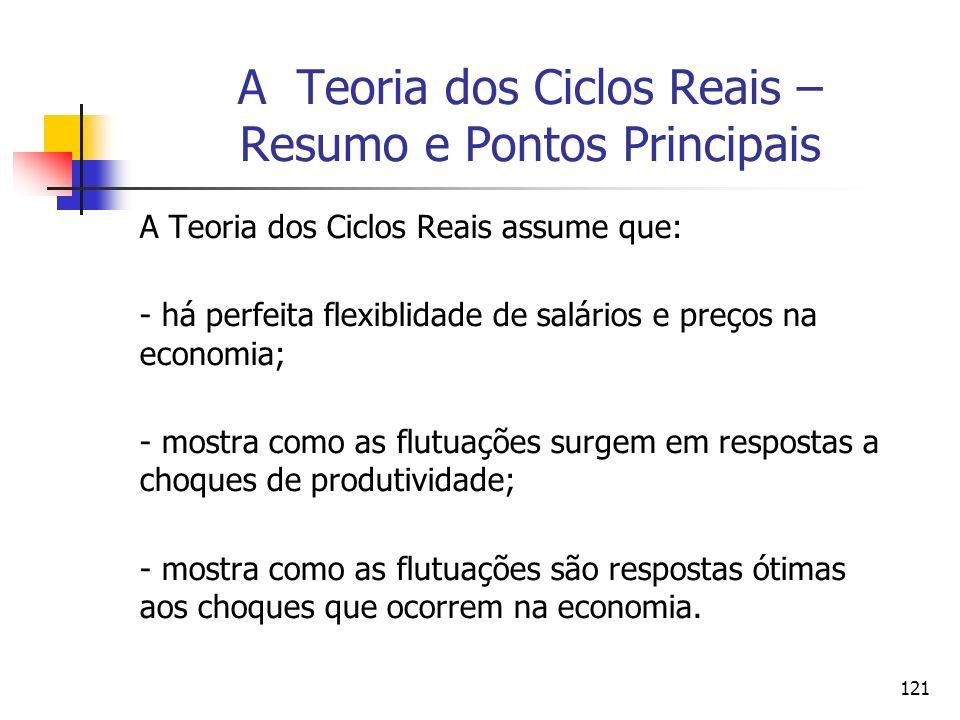 121 A Teoria dos Ciclos Reais – Resumo e Pontos Principais A Teoria dos Ciclos Reais assume que: - há perfeita flexiblidade de salários e preços na ec