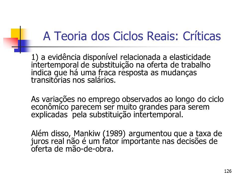 126 A Teoria dos Ciclos Reais: Críticas 1) a evidência disponível relacionada a elasticidade intertemporal de substituição na oferta de trabalho indic