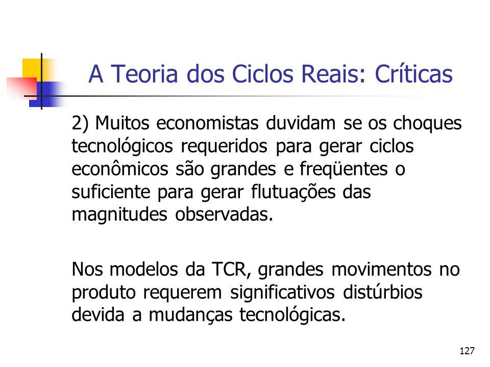 127 A Teoria dos Ciclos Reais: Críticas 2) Muitos economistas duvidam se os choques tecnológicos requeridos para gerar ciclos econômicos são grandes e