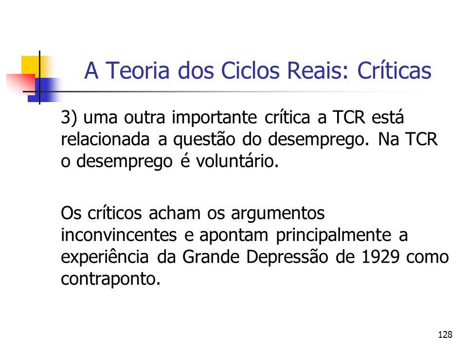 128 A Teoria dos Ciclos Reais: Críticas 3) uma outra importante crítica a TCR está relacionada a questão do desemprego. Na TCR o desemprego é voluntár