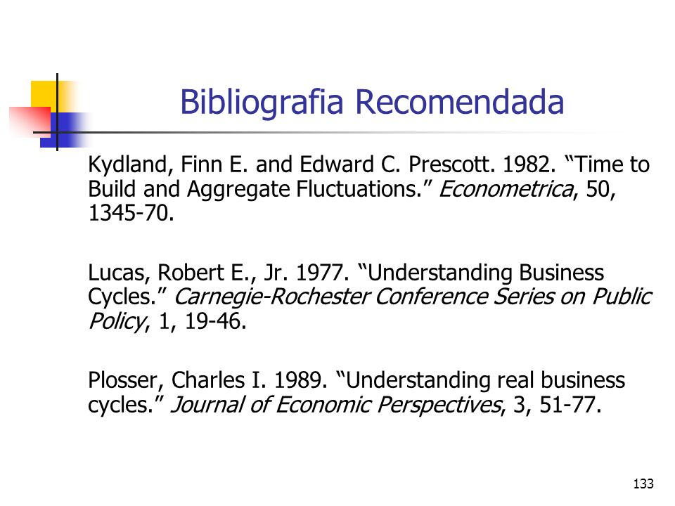 133 Bibliografia Recomendada Kydland, Finn E. and Edward C. Prescott. 1982. Time to Build and Aggregate Fluctuations. Econometrica, 50, 1345-70. Lucas