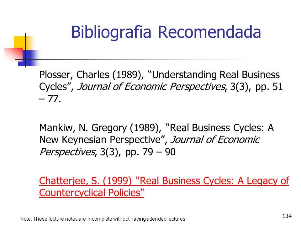 134 Bibliografia Recomendada Plosser, Charles (1989), Understanding Real Business Cycles, Journal of Economic Perspectives, 3(3), pp. 51 – 77. Mankiw,
