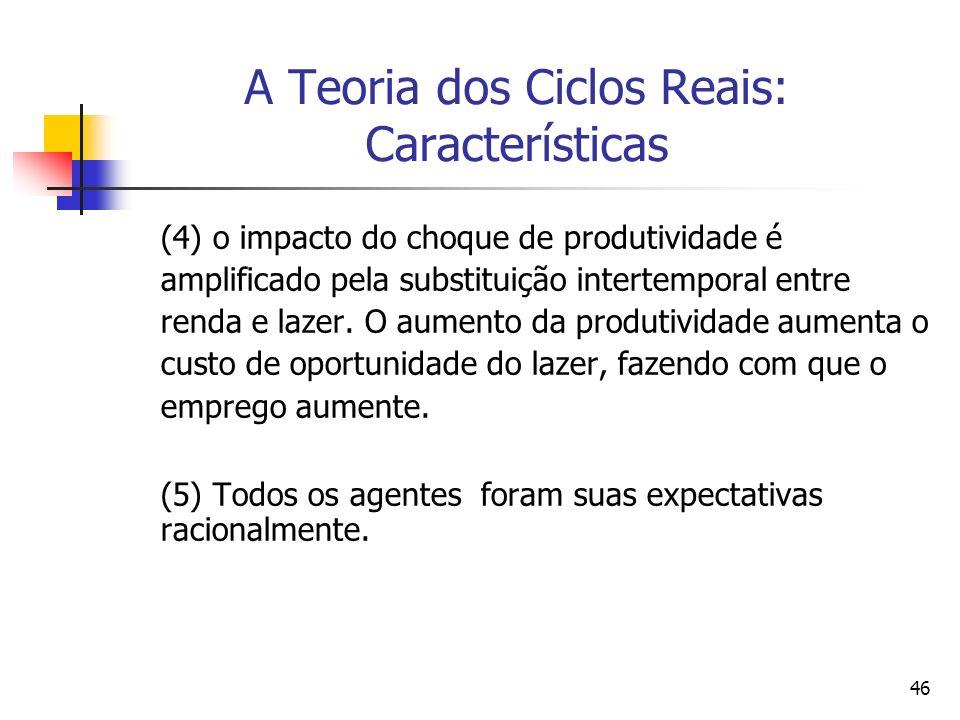 46 A Teoria dos Ciclos Reais: Características (4) o impacto do choque de produtividade é amplificado pela substituição intertemporal entre renda e laz