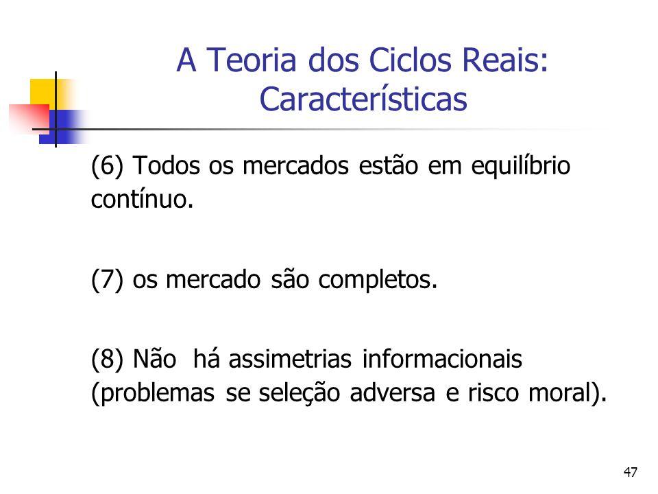 47 A Teoria dos Ciclos Reais: Características (6) Todos os mercados estão em equilíbrio contínuo. (7) os mercado são completos. (8) Não há assimetrias