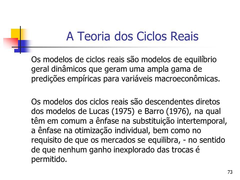 73 A Teoria dos Ciclos Reais Os modelos de ciclos reais são modelos de equilíbrio geral dinâmicos que geram uma ampla gama de predições empíricas para