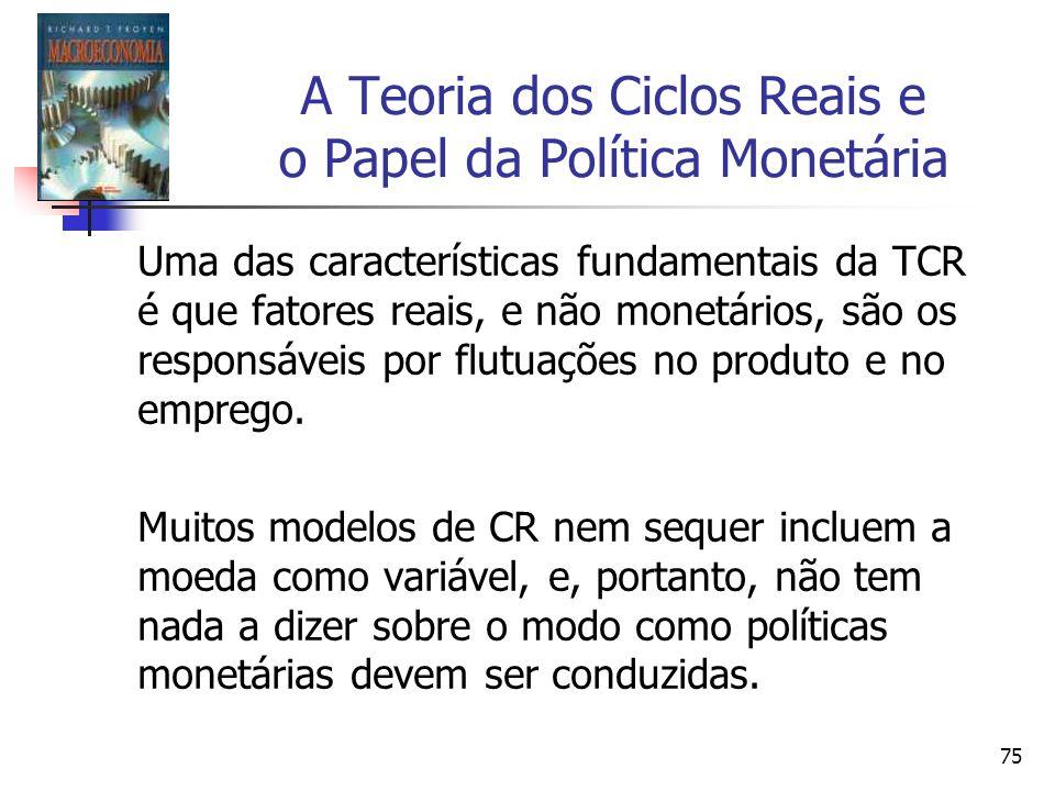 75 A Teoria dos Ciclos Reais e o Papel da Política Monetária Uma das características fundamentais da TCR é que fatores reais, e não monetários, são os