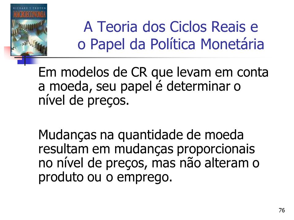 76 A Teoria dos Ciclos Reais e o Papel da Política Monetária Em modelos de CR que levam em conta a moeda, seu papel é determinar o nível de preços. Mu