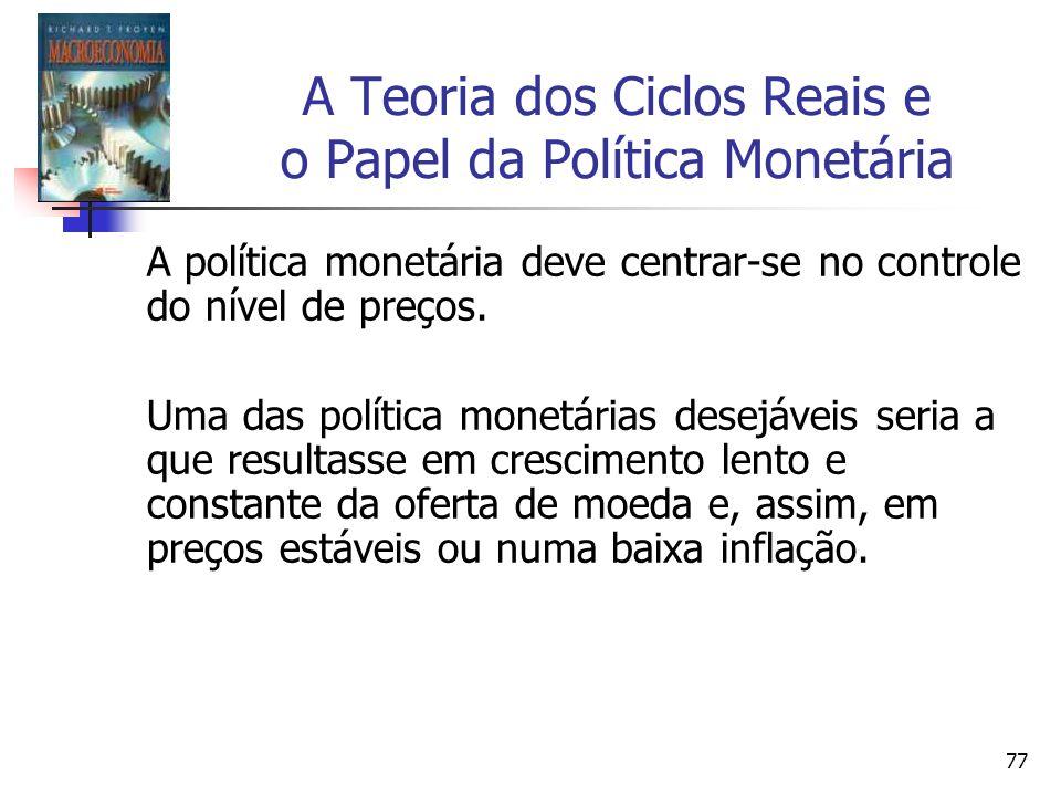 77 A Teoria dos Ciclos Reais e o Papel da Política Monetária A política monetária deve centrar-se no controle do nível de preços. Uma das política mon