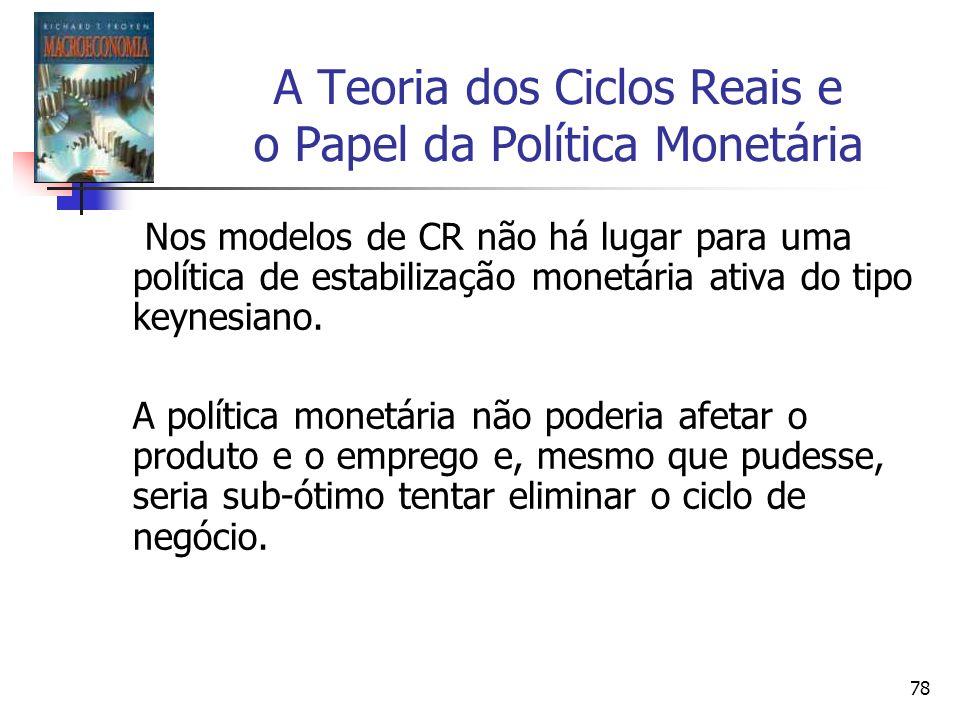 78 A Teoria dos Ciclos Reais e o Papel da Política Monetária Nos modelos de CR não há lugar para uma política de estabilização monetária ativa do tipo