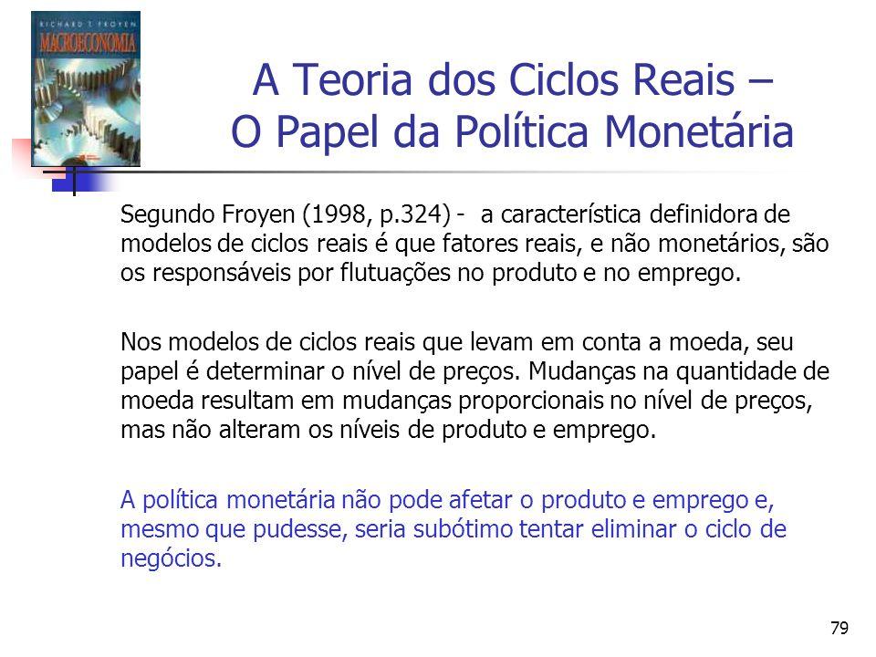 79 A Teoria dos Ciclos Reais – O Papel da Política Monetária Segundo Froyen (1998, p.324) - a característica definidora de modelos de ciclos reais é q