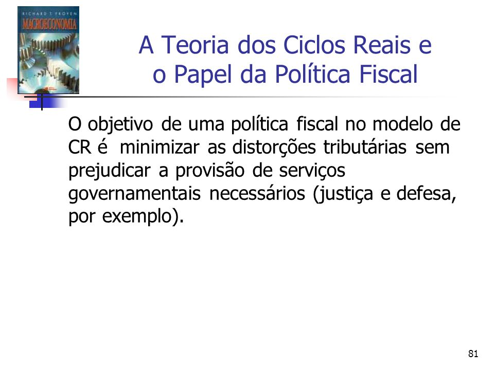 81 A Teoria dos Ciclos Reais e o Papel da Política Fiscal O objetivo de uma política fiscal no modelo de CR é minimizar as distorções tributárias sem