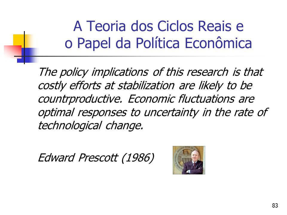 83 A Teoria dos Ciclos Reais e o Papel da Política Econômica The policy implications of this research is that costly efforts at stabilization are likely to be countrproductive.