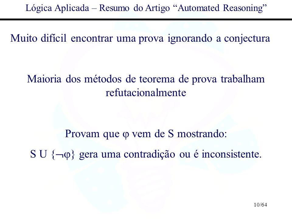 10/64 Lógica Aplicada – Resumo do Artigo Automated Reasoning Muito difícil encontrar uma prova ignorando a conjectura Maioria dos métodos de teorema d