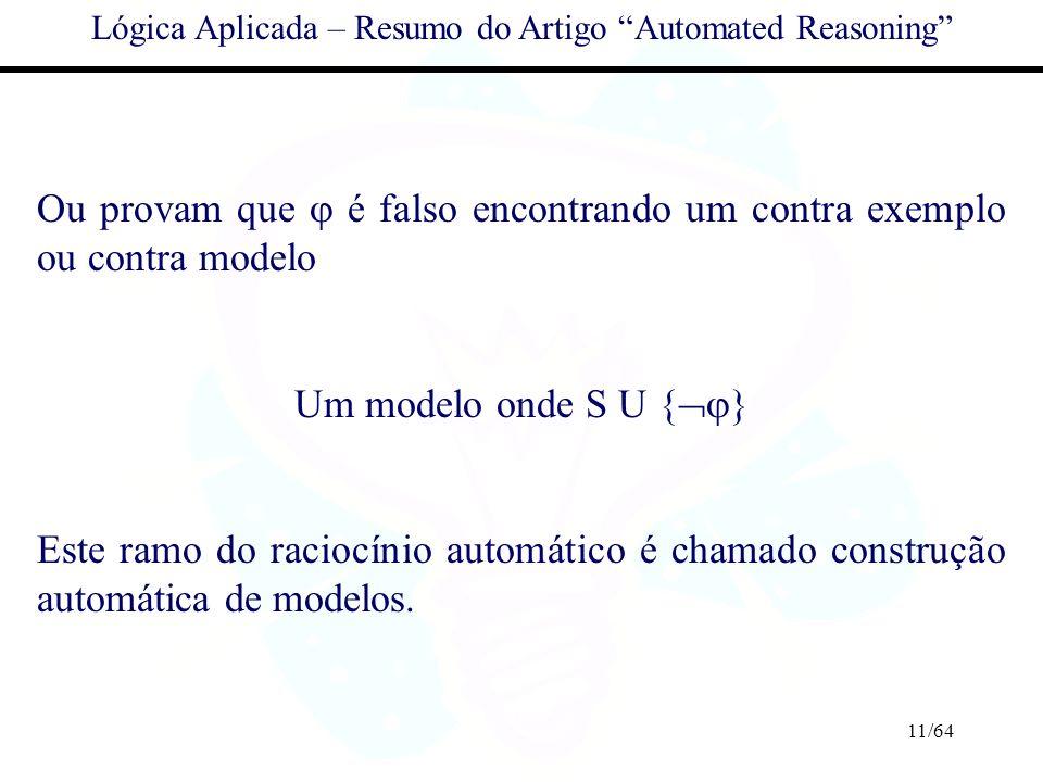 11/64 Lógica Aplicada – Resumo do Artigo Automated Reasoning Ou provam que é falso encontrando um contra exemplo ou contra modelo Um modelo onde S U {