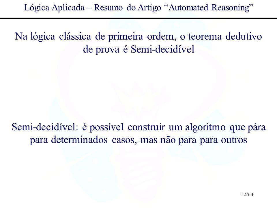 12/64 Lógica Aplicada – Resumo do Artigo Automated Reasoning Na lógica clássica de primeira ordem, o teorema dedutivo de prova é Semi-decidível Semi-d