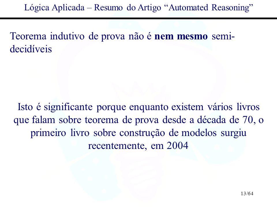 13/64 Lógica Aplicada – Resumo do Artigo Automated Reasoning Teorema indutivo de prova não é nem mesmo semi- decidíveis Isto é significante porque enq